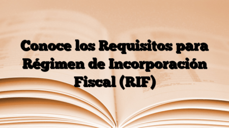 Conoce los Requisitos para Régimen de Incorporación Fiscal (RIF)
