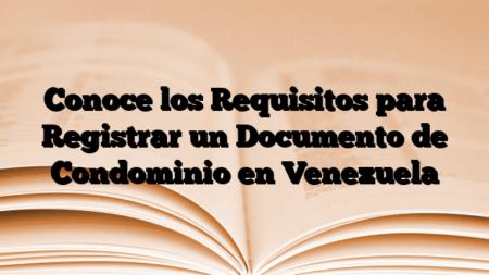Conoce los Requisitos para Registrar un Documento de Condominio en Venezuela