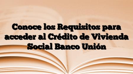 Conoce los Requisitos para acceder al Crédito de Vivienda Social Banco Unión