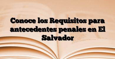Conoce los Requisitos para antecedentes penales en El Salvador