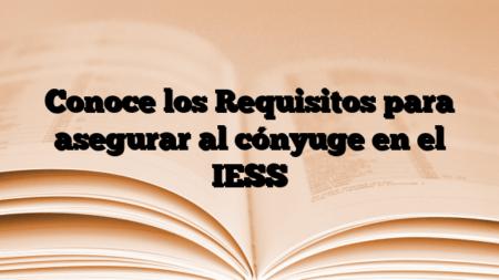 Conoce los Requisitos para asegurar al cónyuge en el IESS