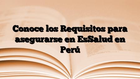 Conoce los Requisitos para asegurarse en EsSalud en Perú
