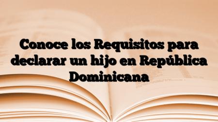 Conoce los Requisitos para declarar un hijo en República Dominicana