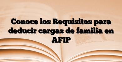 Conoce los Requisitos para deducir cargas de familia en AFIP
