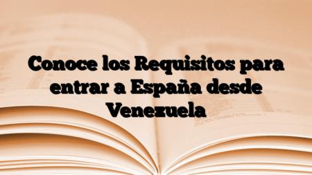 Conoce los Requisitos para entrar a España desde Venezuela