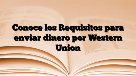 Conoce los Requisitos para enviar dinero por Western Union