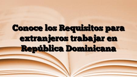 Conoce los Requisitos para extranjeros trabajar en República Dominicana