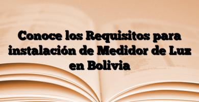 Conoce los Requisitos para instalación de Medidor de Luz en Bolivia