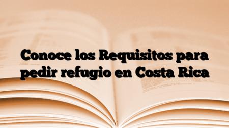 Conoce los Requisitos para pedir refugio en Costa Rica