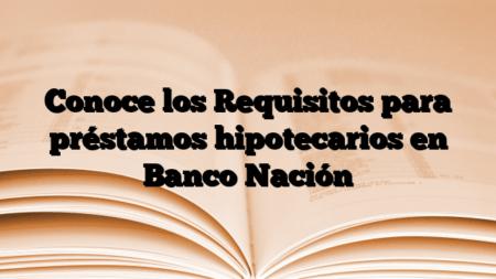 Conoce los Requisitos para préstamos hipotecarios en Banco Nación