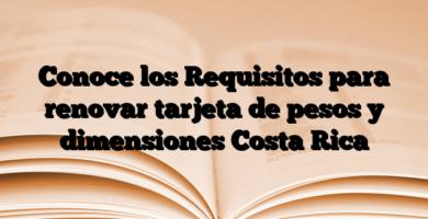 Conoce los Requisitos para renovar tarjeta de pesos y dimensiones Costa Rica