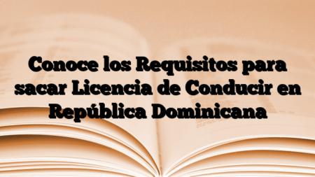 Conoce los Requisitos para sacar Licencia de Conducir en República Dominicana