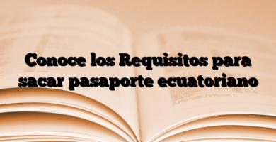 Conoce los Requisitos para sacar pasaporte ecuatoriano