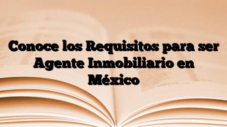 Conoce los Requisitos para ser Agente Inmobiliario en México