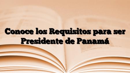Conoce los Requisitos para ser Presidente de Panamá