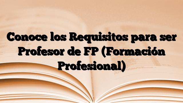 Conoce los Requisitos para ser Profesor de FP (Formación Profesional)