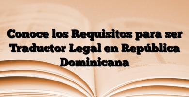 Conoce los Requisitos para ser Traductor Legal en República Dominicana