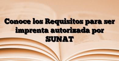 Conoce los Requisitos para ser imprenta autorizada por SUNAT