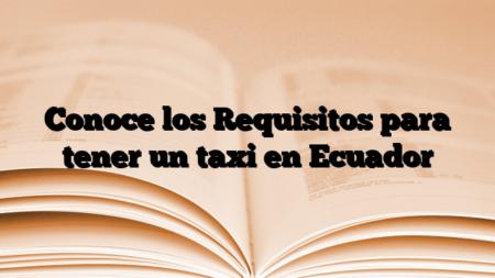 Conoce los Requisitos para tener un taxi en Ecuador