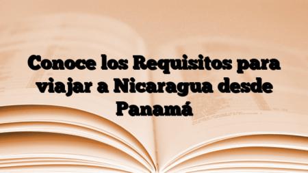 Conoce los Requisitos para viajar a Nicaragua desde Panamá