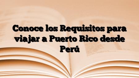 Conoce los Requisitos para viajar a Puerto Rico desde Perú