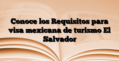 Conoce los Requisitos para visa mexicana de turismo El Salvador