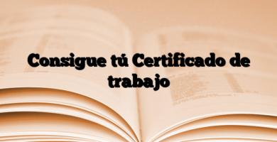 Consigue tú Certificado de trabajo