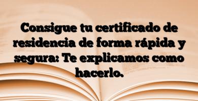 Consigue tu certificado de residencia de forma rápida y segura: Te explicamos como hacerlo.