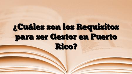 ¿Cuáles son los Requisitos para ser Gestor en Puerto Rico?