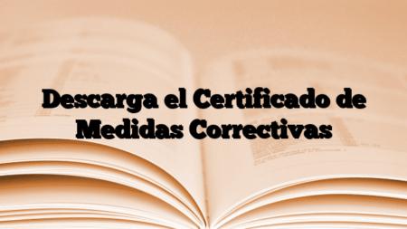 Descarga el Certificado de Medidas Correctivas