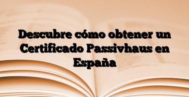 Descubre cómo obtener un Certificado Passivhaus en España