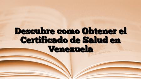 Descubre como Obtener el Certificado de Salud en Venezuela