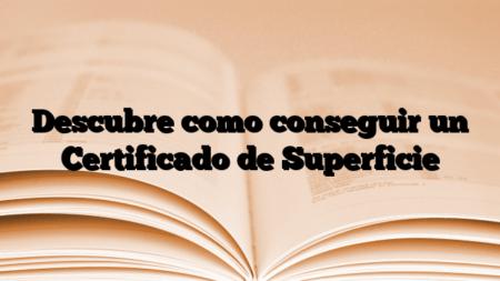 Descubre como conseguir un Certificado de Superficie
