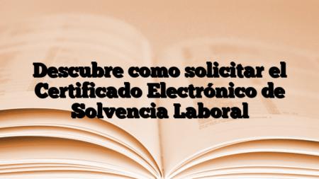 Descubre como solicitar el Certificado Electrónico de Solvencia Laboral