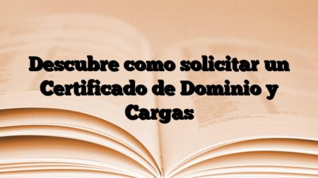 Descubre como solicitar un Certificado de Dominio y Cargas