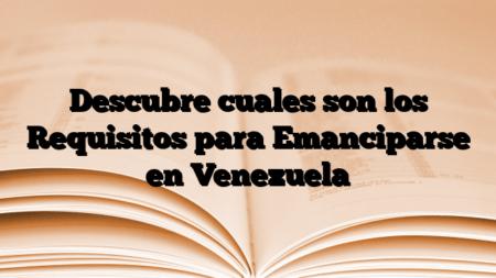 Descubre cuales son los Requisitos para Emanciparse en Venezuela