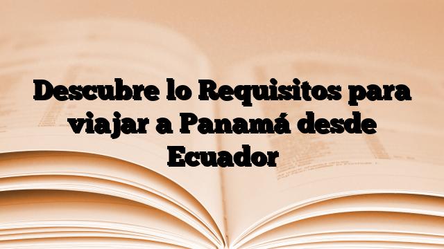 Descubre lo Requisitos para viajar a Panamá desde Ecuador