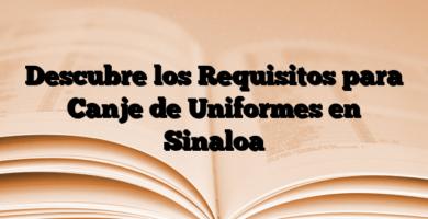 Descubre los Requisitos para Canje de Uniformes en Sinaloa