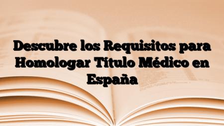 Descubre los Requisitos para Homologar Título Médico en España