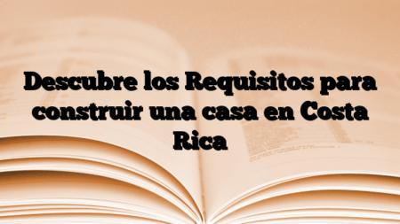Descubre los Requisitos para construir una casa en Costa Rica