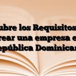 Descubre los Requisitos para crear una empresa en República Dominicana