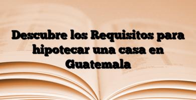 Descubre los Requisitos para hipotecar una casa en Guatemala