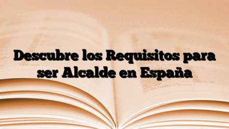 Descubre los Requisitos para ser Alcalde en España