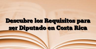 Descubre los Requisitos para ser Diputado en Costa Rica