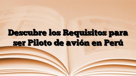 Descubre los Requisitos para ser Piloto de avión en Perú
