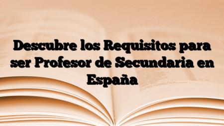 Descubre los Requisitos para ser Profesor de Secundaria en España