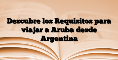 Descubre los Requisitos para viajar a Aruba desde Argentina