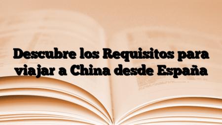 Descubre los Requisitos para viajar a China desde España