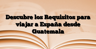 Descubre los Requisitos para viajar a España desde Guatemala