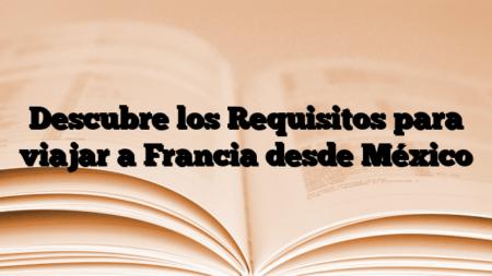 Descubre los Requisitos para viajar a Francia desde México